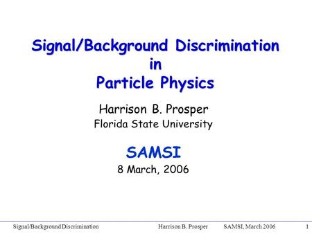 Signal/Background Discrimination Harrison B. Prosper SAMSI, March 20061 Signal/Background Discrimination in Particle Physics Harrison B. Prosper Florida.