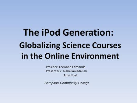 The iPod Generation: Globalizing Science Courses in the Online Environment Presider: LeeAnne Edmonds Presenters: Nahel Awadallah Amy Noel Sampson Community.