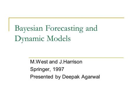 Bayesian Forecasting and Dynamic Models M.West and J.Harrison Springer, 1997 Presented by Deepak Agarwal.