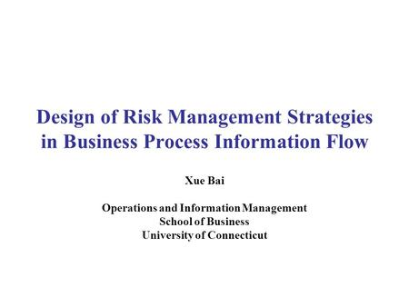Design of Risk Management Strategies in Business Process Information Flow Xue Bai Operations and Information Management School of Business University of.