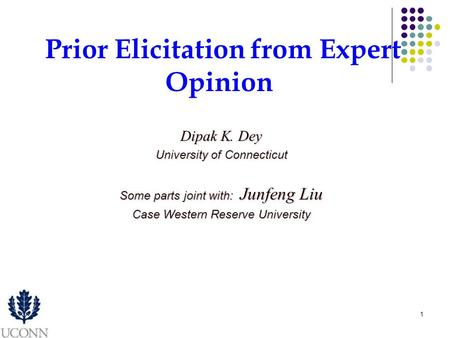 1 Dipak K. Dey University of Connecticut Some parts joint with: Junfeng Liu Case Western Reserve University Prior Elicitation from Expert Opinion.