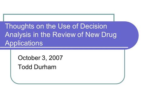 Thoughts on the Use of Decision Analysis in the Review of New Drug Applications October 3, 2007 Todd Durham.