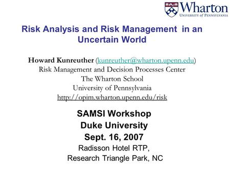 Risk Analysis and Risk Management in an Uncertain World Howard Kunreuther Risk Management and Decision Processes Center.