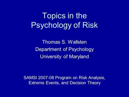 Topics in the Psychology of Risk Thomas S. Wallsten Department of Psychology University of Maryland SAMSI 2007-08 Program on Risk Analysis, Extreme Events,