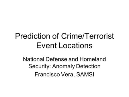 Prediction of Crime/Terrorist Event Locations National Defense and Homeland Security: Anomaly Detection Francisco Vera, SAMSI.