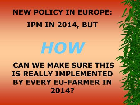 NEW POLICY IN EUROPE: IPM IN 2014, BUT HOW CAN WE MAKE SURE THIS IS REALLY IMPLEMENTED BY EVERY EU-FARMER IN 2014?