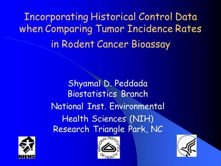 Incorporating Historical Control Data when Comparing Tumor Incidence Rates in Rodent Cancer Bioassay Shyamal D. Peddada Biostatistics Branch National Inst.