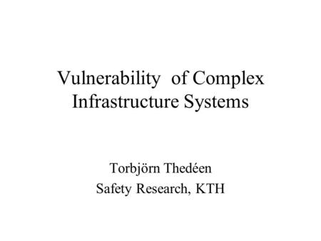 Vulnerability of Complex Infrastructure Systems Torbjörn Thedéen Safety Research, KTH.