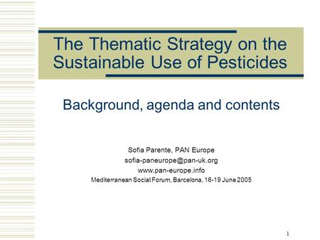 1 The Thematic Strategy on the Sustainable Use of Pesticides Background, agenda and contents Sofia Parente, PAN Europe