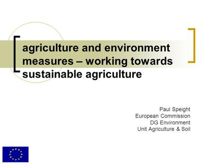 Agriculture and environment measures – working towards sustainable agriculture Paul Speight European Commission DG Environment Unit Agriculture & Soil.