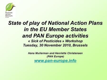 State of play of National Action Plans in the EU Member States and PAN Europe activities « Sick of Pesticides » Workshop Tuesday, 30 November 2010, Brussels.