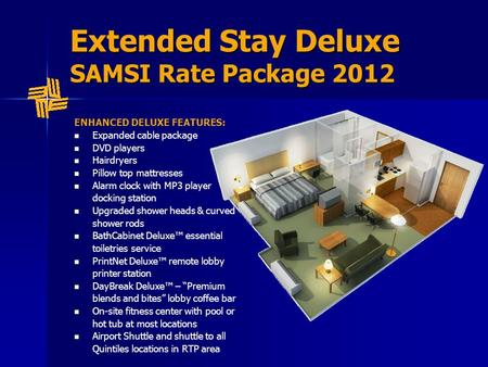 Extended Stay Deluxe SAMSI Rate Package 2012 ENHANCED DELUXE FEATURES: Expanded cable package DVD players Hairdryers Pillow top mattresses Alarm clock.
