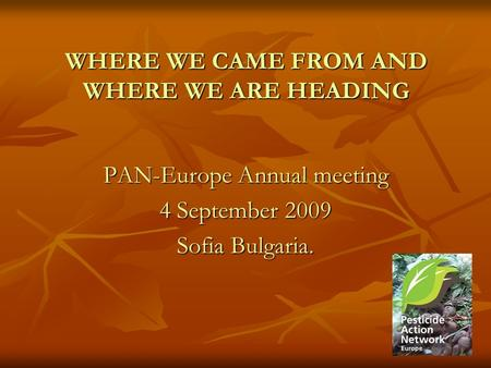 WHERE WE CAME FROM AND WHERE WE ARE HEADING PAN-Europe Annual meeting 4 September 2009 Sofia Bulgaria.