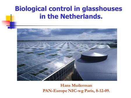 Biological control in glasshouses in the Netherlands. Hans Muilerman PAN-Europe NIC-wg Paris, 8-12-09.