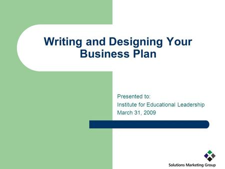 Writing and Designing Your Business Plan Presented to: Institute for Educational Leadership March 31, 2009.