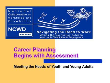 Career Planning Begins with Assessment Meeting the Needs of Youth and Young Adults.