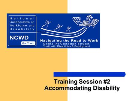 Training Session #2 Accommodating Disability. National Collaborative on Workforce and Disability/Youth -- Making the Connection between Youth with Disabilities.