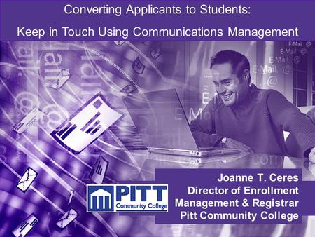 Joanne T. Ceres Director of Enrollment Management & Registrar Pitt Community College Converting Applicants to Students: Keep in Touch Using Communications.