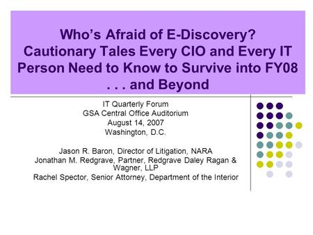 Whos Afraid of E-Discovery? Cautionary Tales Every CIO and Every IT Person Need to Know to Survive into FY08... and Beyond IT Quarterly Forum GSA Central.