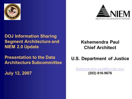 DOJ Information Sharing Segment Architecture and NIEM 2.0 Update Presentation to the Data Architecture Subcommittee July 12, 2007 Kshemendra Paul Chief.