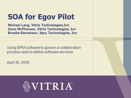 SOA for Egov Pilot Michael Lang, Vitria Technologies,Inc Dave McPherson, Vitria Technologies, Inc Brooke Stevenson, Spry Technologies, Inc Using BPM software.