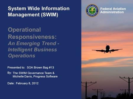 Presented to: By: Date: Federal Aviation Administration System Wide Information Management (SWIM) Operational Responsiveness: An Emerging Trend - Intelligent.