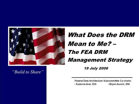 Federal Data Architecture Subcommittee Co-chairs: What Does the DRM Mean to Me? – The FEA DRM Management Strategy 19 July 2006 Bryan Aucoin, DNI Suzanne.