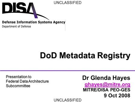 UNCLASSIFIED DoD Metadata Registry Dr Glenda Hayes MITRE/DISA PEO-GES 9 Oct 2008 Presentation to Federal Data Architecture Subcommittee.