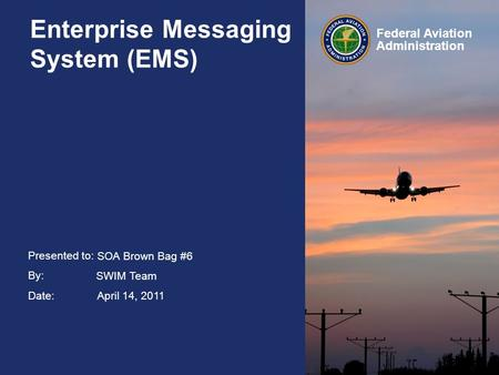 Presented to: By: Date: Federal Aviation Administration Enterprise Messaging System (EMS) SOA Brown Bag #6 SWIM Team April 14, 2011.