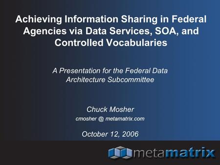 Achieving Information Sharing in Federal Agencies via Data Services, SOA, and Controlled Vocabularies October 12, 2006 A Presentation for the Federal Data.
