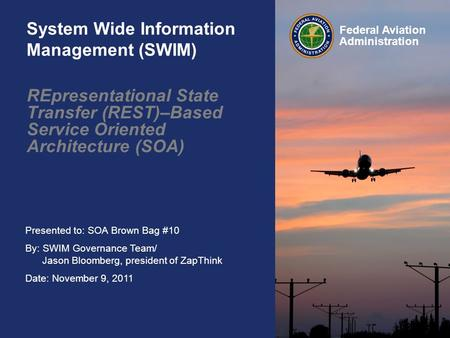 Presented to: SOA Brown Bag #10 By: SWIM Governance Team/ Jason Bloomberg, president of ZapThink Date: November 9, 2011 Federal Aviation Administration.