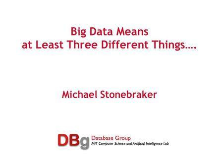 Big Data Means at Least Three Different Things…. Michael Stonebraker.