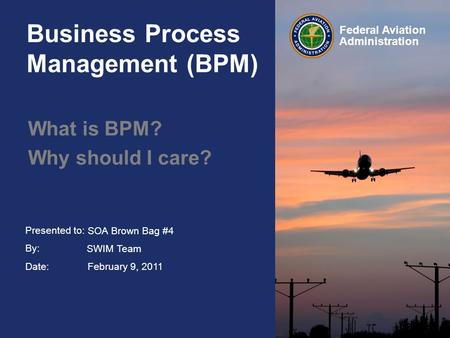 Presented to: By: Date: Federal Aviation Administration Business Process Management (BPM) What is BPM? Why should I care? SOA Brown Bag #4 SWIM Team February.