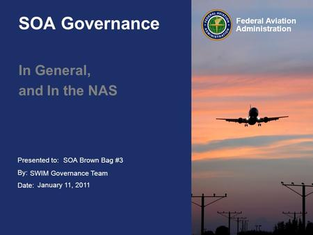 Presented to: By: Date: Federal Aviation Administration SOA Governance In General, and In the NAS SOA Brown Bag #3 SWIM Governance Team January 11, 2011.