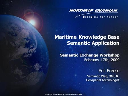 Maritime Knowledge Base Semantic Application Semantic Exchange Workshop February 17th, 2009 Eric Freese Semantic Web, XML & Geospatial Technologist Copyright.