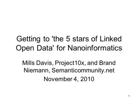 1 Getting to 'the 5 stars of Linked Open Data' for Nanoinformatics Mills Davis, Project10x, and Brand Niemann, Semanticommunity.net November 4, 2010.