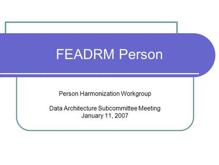 FEADRM Person Person Harmonization Workgroup Data Architecture Subcommittee Meeting January 11, 2007.