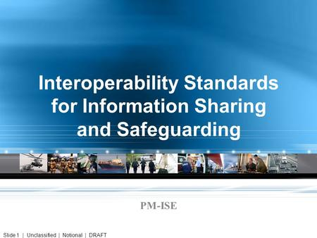 Interoperability Standards for Information Sharing and Safeguarding PM-ISE Slide 1 | Unclassified | Notional | DRAFT.