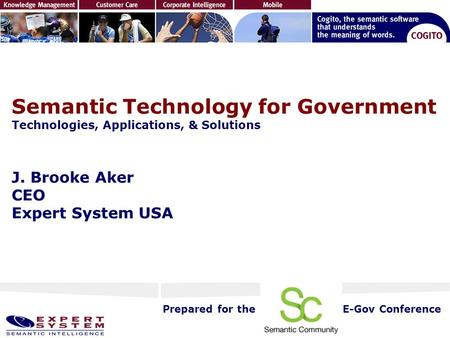 Semantic Technology for Government Technologies, Applications, & Solutions J. Brooke Aker CEO Expert System USA Prepared for theE-Gov Conference.