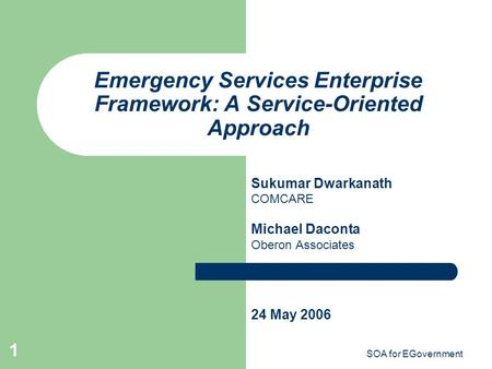 SOA for EGovernment 1 Emergency Services Enterprise Framework: A Service-Oriented Approach Sukumar Dwarkanath COMCARE Michael Daconta Oberon Associates.