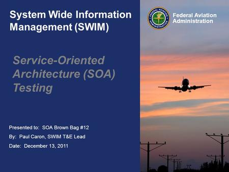 Presented to: SOA Brown Bag #12 By: Paul Caron, SWIM T&E Lead Date: December 13, 2011 Federal Aviation Administration System Wide Information Management.