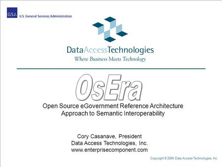 Copyright © 2006 Data Access Technologies, Inc. Open Source eGovernment Reference Architecture Approach to Semantic Interoperability Cory Casanave, President.
