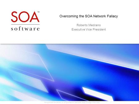 Copyright © 2005 SOA Software, Inc. All Rights Reserved. Specifications Subject to Change Without Notice. Overcoming the SOA Network Fallacy Roberto Medrano.