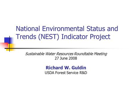National Environmental Status and Trends (NEST) Indicator Project Sustainable Water Resources Roundtable Meeting 27 June 2008 Richard W. Guldin USDA Forest.
