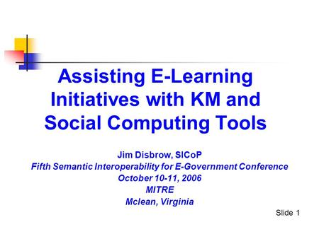 Assisting E-Learning Initiatives with KM and Social Computing Tools Jim Disbrow, SICoP Fifth Semantic Interoperability for E-Government Conference October.