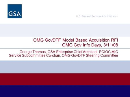 U.S. General Services Administration George Thomas, GSA Enterprise Chief Architect, FCIOC-AIC Service Subcommittee Co-chair, OMG GovDTF Steering Committee.