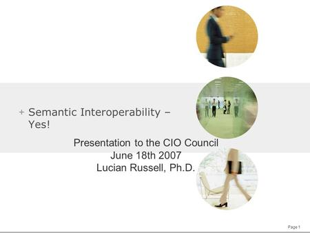 Page 1 + Semantic Interoperability – Yes! Presentation to the CIO Council June 18th 2007 Lucian Russell, Ph.D.