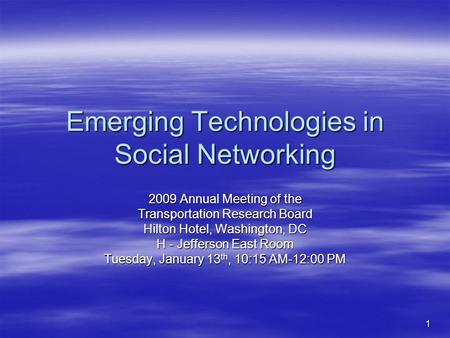 1 Emerging Technologies in Social Networking 2009 Annual Meeting of the Transportation Research Board Hilton Hotel, Washington, DC H - Jefferson East Room.