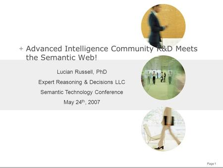 Page 1 + Advanced Intelligence Community R&D Meets the Semantic Web! Lucian Russell, PhD Expert Reasoning & Decisions LLC Semantic Technology Conference.