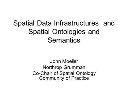 Spatial Data Infrastructures and Spatial Ontologies and Semantics John Moeller Northrop Grumman Co-Chair of Spatial Ontology Community of Practice.